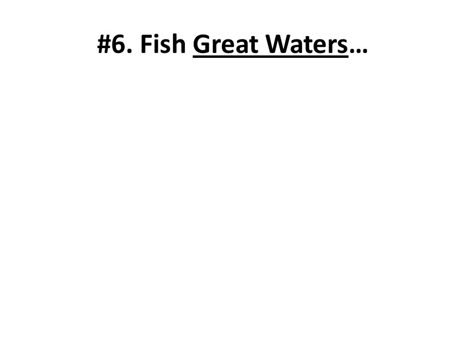 #6. Fish Great Waters…