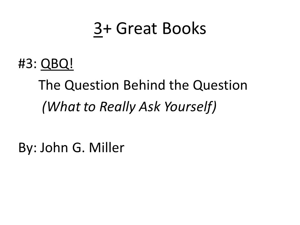3+ Great Books #3: QBQ. The Question Behind the Question (What to Really Ask Yourself) By: John G.