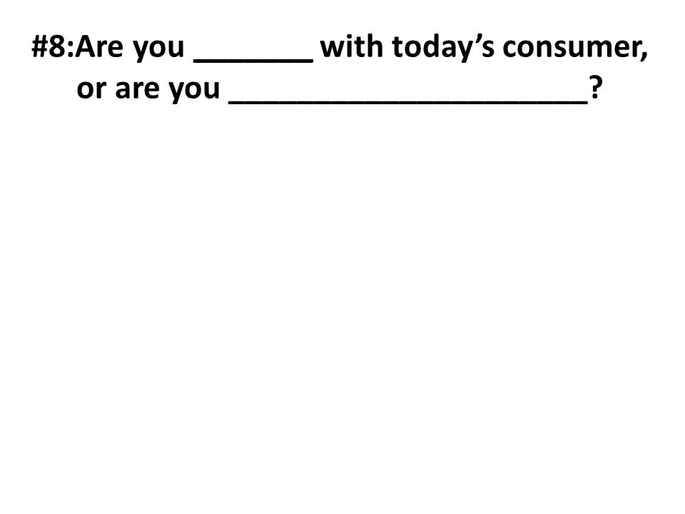 #8:Are you _______ with todays consumer, or are you _____________________