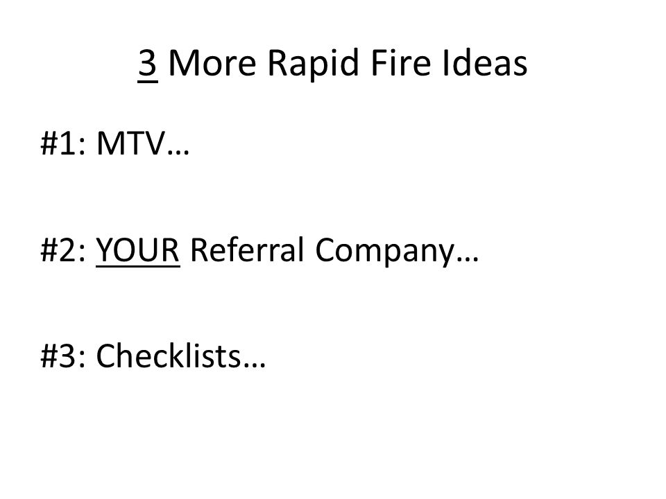 3 More Rapid Fire Ideas #1: MTV… #2: YOUR Referral Company… #3: Checklists…