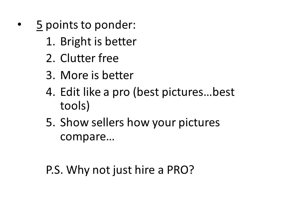 5 points to ponder: 1.Bright is better 2.Clutter free 3.More is better 4.Edit like a pro (best pictures…best tools) 5.Show sellers how your pictures compare… P.S.