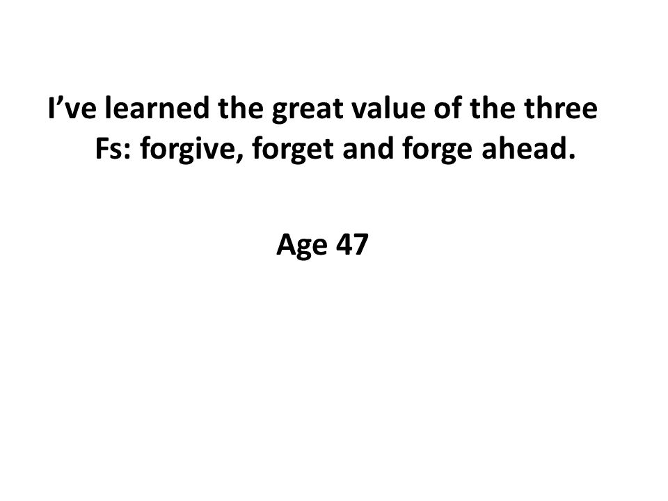 Ive learned the great value of the three Fs: forgive, forget and forge ahead. Age 47