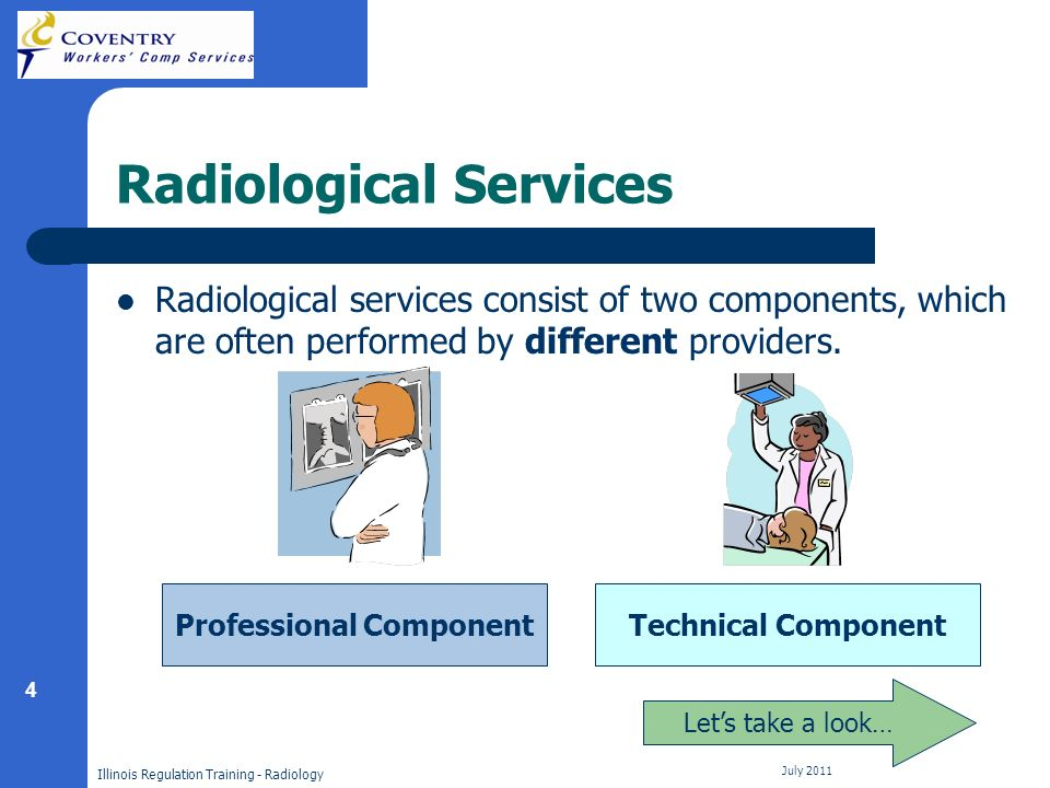 4 Illinois Regulation Training - Radiology July 2011 Radiological Services Radiological services consist of two components, which are often performed by different providers.