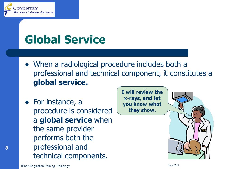 8 Illinois Regulation Training - Radiology July 2011 Global Service When a radiological procedure includes both a professional and technical component, it constitutes a global service.