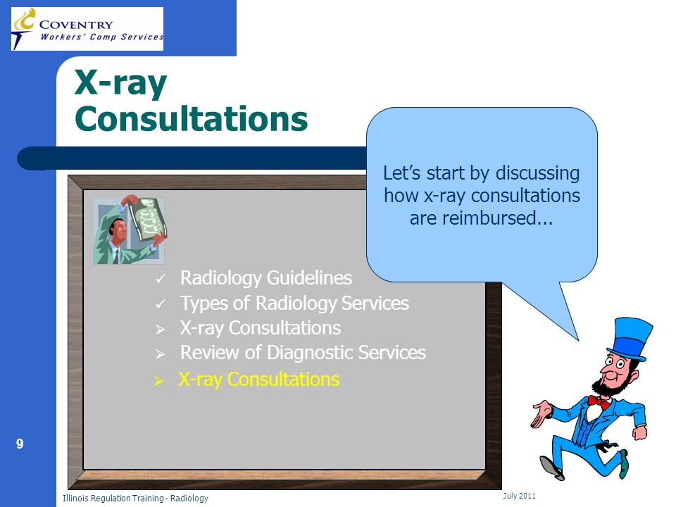 9 Illinois Regulation Training - Radiology July 2011 X-ray Consultations Now that you are familiar with some basics of radiology, lets discuss how other radiological services are reimbursed.