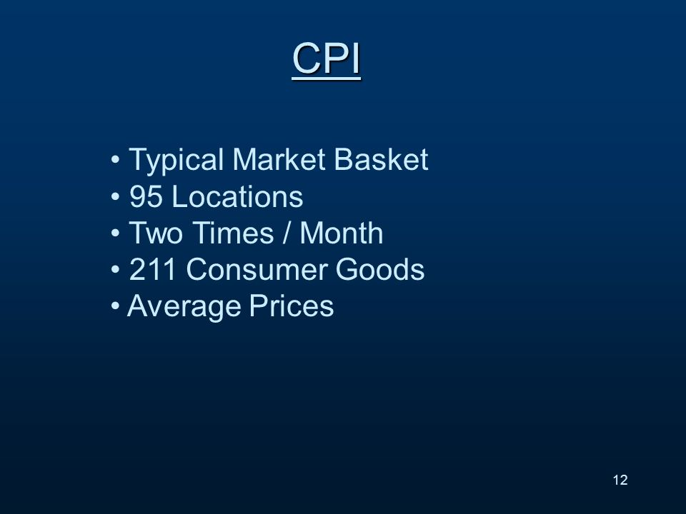 12 CPI Typical Market Basket 95 Locations Two Times / Month 211 Consumer Goods Average Prices
