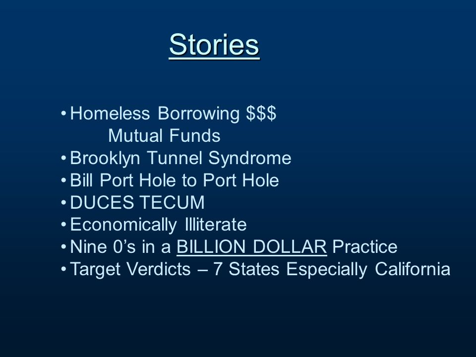 Stories Homeless Borrowing $$$ Mutual Funds Brooklyn Tunnel Syndrome Bill Port Hole to Port Hole DUCES TECUM Economically Illiterate Nine 0s in a BILLION DOLLAR Practice Target Verdicts – 7 States Especially California