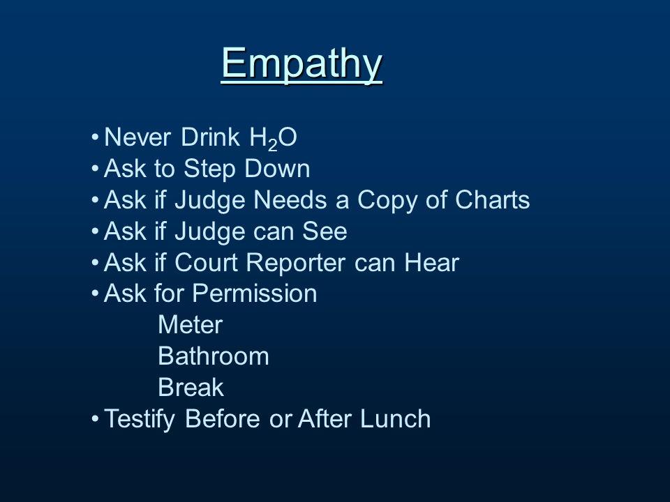 Empathy Never Drink H 2 O Ask to Step Down Ask if Judge Needs a Copy of Charts Ask if Judge can See Ask if Court Reporter can Hear Ask for Permission Meter Bathroom Break Testify Before or After Lunch