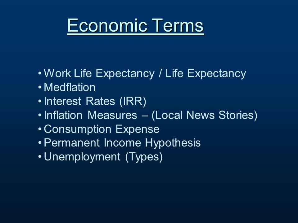 Work Life Expectancy / Life Expectancy Medflation Interest Rates (IRR) Inflation Measures – (Local News Stories) Consumption Expense Permanent Income Hypothesis Unemployment (Types) Economic Terms
