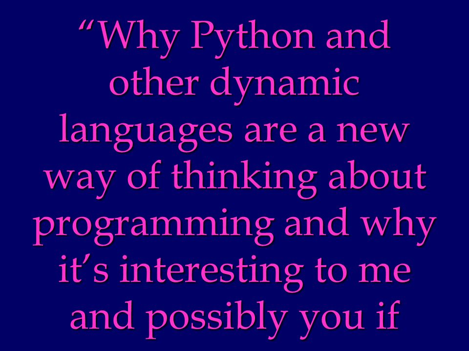 Why Python and other dynamic languages are a new way of thinking about programming and why its interesting to me and possibly you if