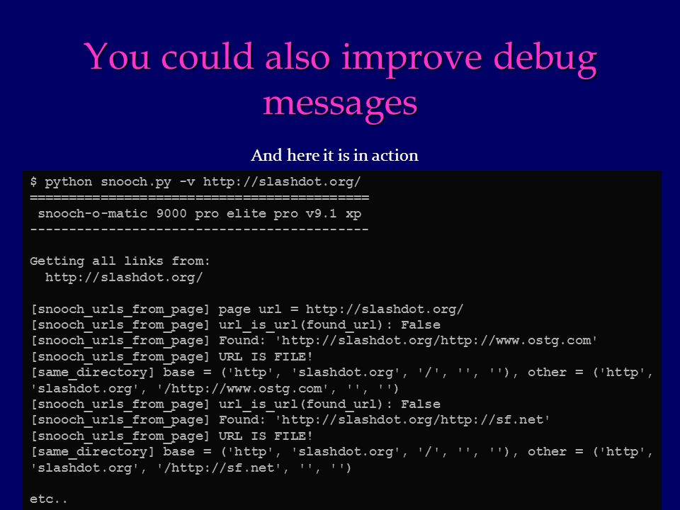 You could also improve debug messages $ python snooch.py -v http://slashdot.org/ =========================================== snooch-o-matic 9000 pro elite pro v9.1 xp ------------------------------------------- Getting all links from: http://slashdot.org/ [snooch_urls_from_page] page url = http://slashdot.org/ [snooch_urls_from_page] url_is_url(found_url): False [snooch_urls_from_page] Found: http://slashdot.org/http://www.ostg.com [snooch_urls_from_page] URL IS FILE.