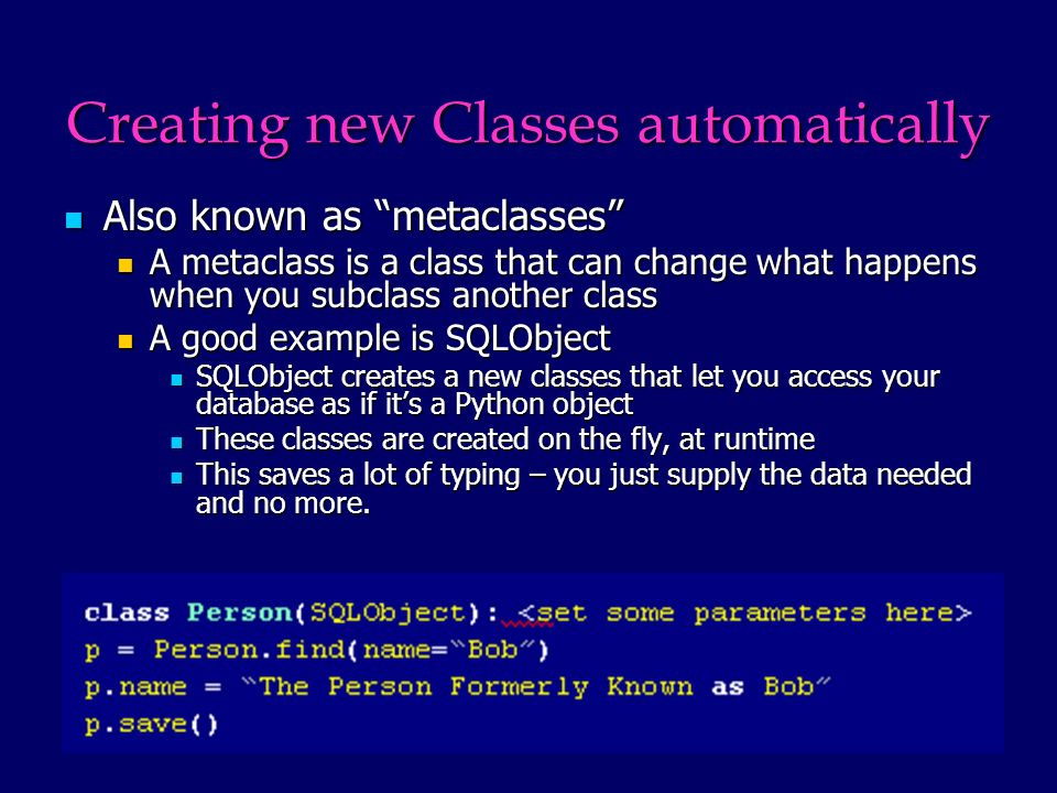 Creating new Classes automatically Also known as metaclasses Also known as metaclasses A metaclass is a class that can change what happens when you subclass another class A metaclass is a class that can change what happens when you subclass another class A good example is SQLObject A good example is SQLObject SQLObject creates a new classes that let you access your database as if its a Python object SQLObject creates a new classes that let you access your database as if its a Python object These classes are created on the fly, at runtime These classes are created on the fly, at runtime This saves a lot of typing – you just supply the data needed and no more.