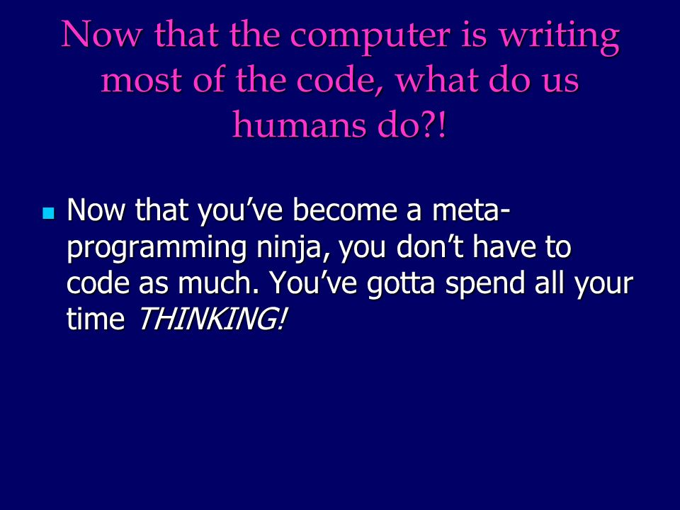 Now that the computer is writing most of the code, what do us humans do .