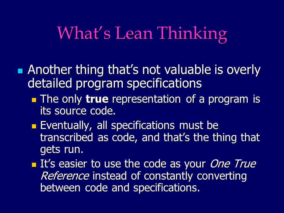 Whats Lean Thinking Another thing thats not valuable is overly detailed program specifications Another thing thats not valuable is overly detailed program specifications The only true representation of a program is its source code.