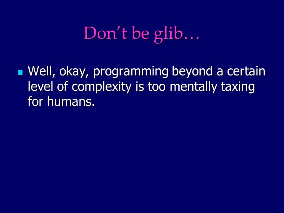 Dont be glib… Well, okay, programming beyond a certain level of complexity is too mentally taxing for humans.