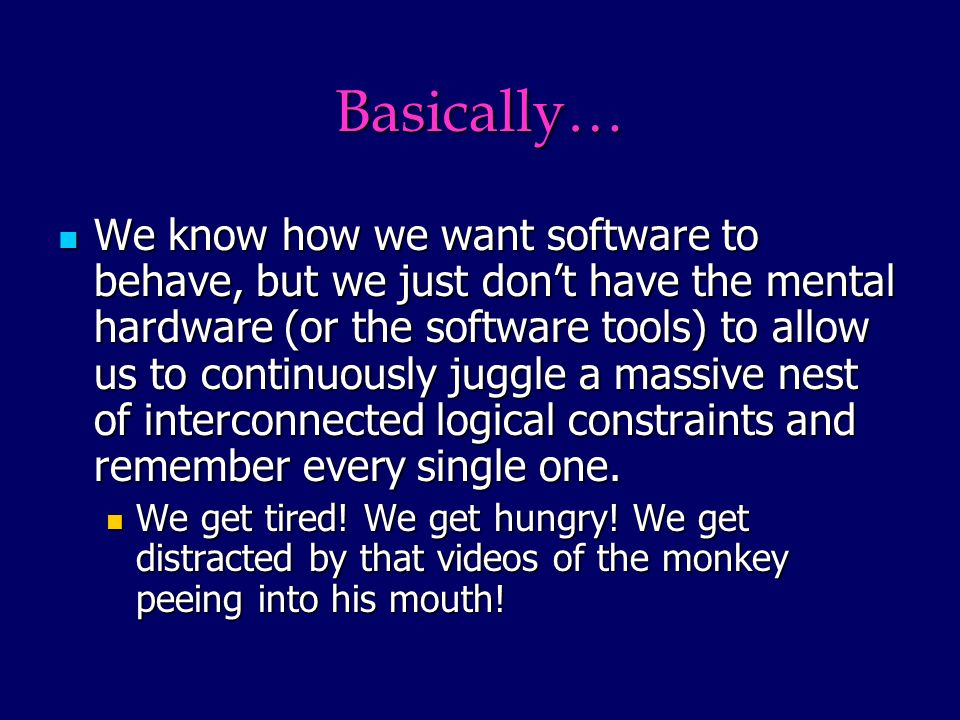 Basically… We know how we want software to behave, but we just dont have the mental hardware (or the software tools) to allow us to continuously juggle a massive nest of interconnected logical constraints and remember every single one.