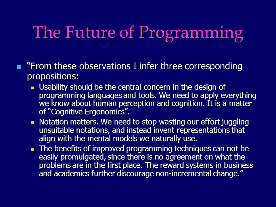 The Future of Programming From these observations I infer three corresponding propositions: From these observations I infer three corresponding propositions: Usability should be the central concern in the design of programming languages and tools.