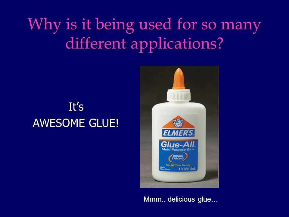 Why is it being used for so many different applications Its AWESOME GLUE! Mmm.. delicious glue…