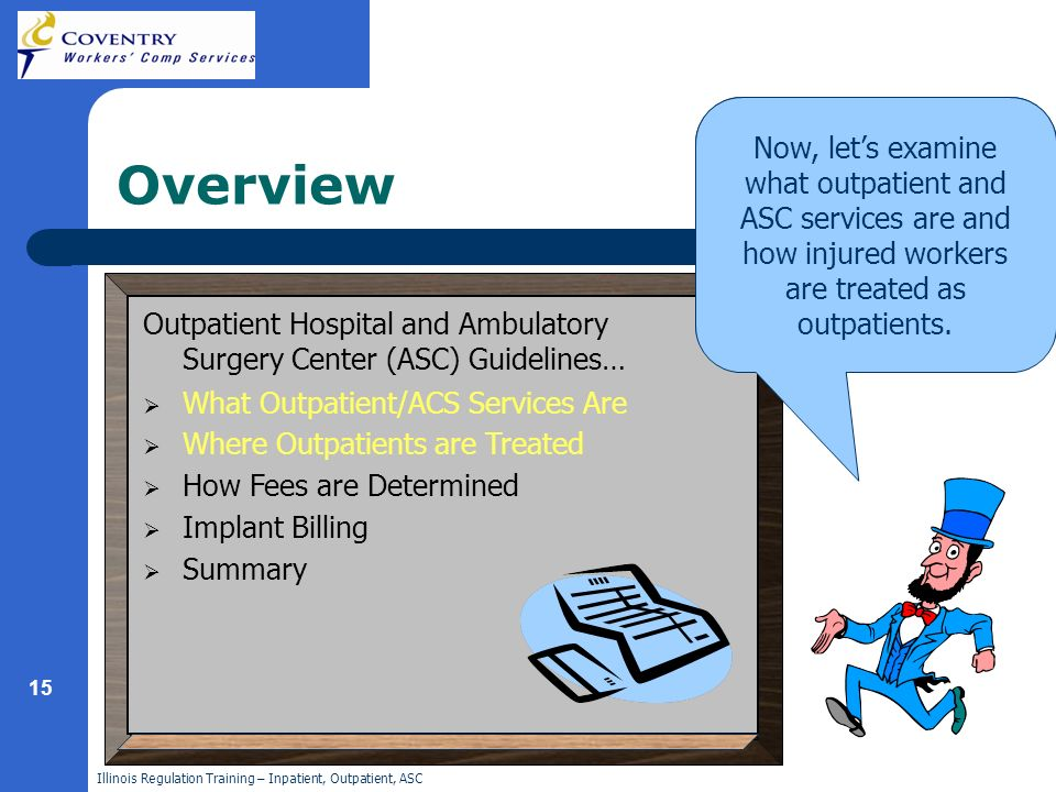 Illinois Regulation Training – Inpatient, Outpatient, ASC 15 In this module, you will review current hospital outpatient billing practices, how fees are determined and how services are billed.