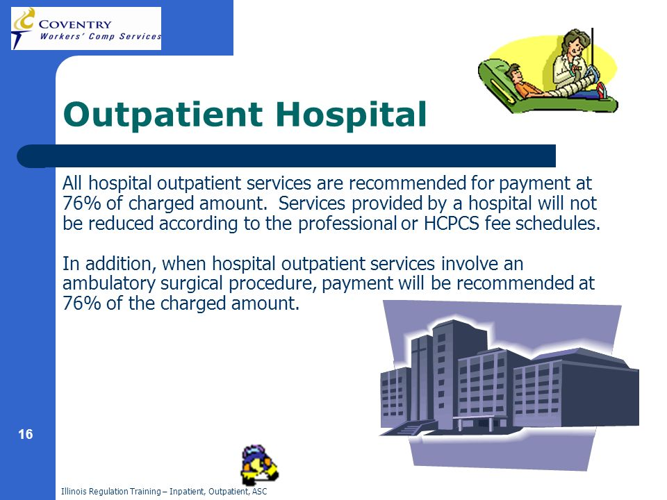 Illinois Regulation Training – Inpatient, Outpatient, ASC 16 Outpatient Hospital All hospital outpatient services are recommended for payment at 76% of charged amount.