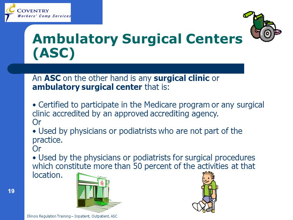 Illinois Regulation Training – Inpatient, Outpatient, ASC 19 Ambulatory Surgical Centers (ASC) An ASC on the other hand is any surgical clinic or ambulatory surgical center that is: Certified to participate in the Medicare program or any surgical clinic accredited by an approved accrediting agency.