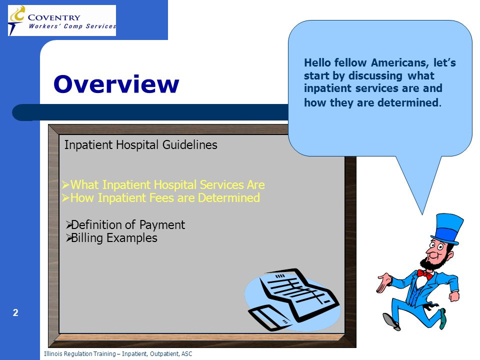 Illinois Regulation Training – Inpatient, Outpatient, ASC 2 Overview Hello fellow Americans, lets start by discussing what inpatient services are and how they are determined.