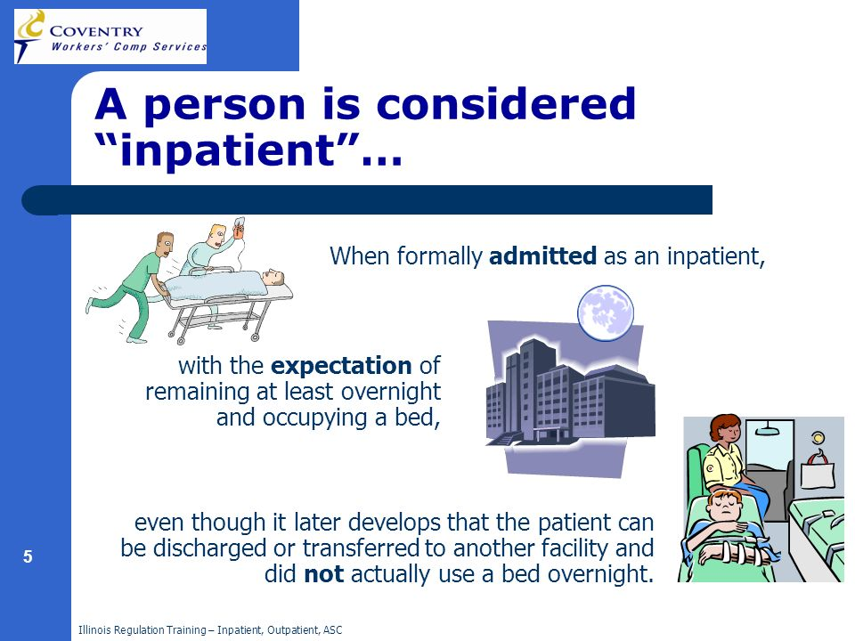 Illinois Regulation Training – Inpatient, Outpatient, ASC 5 A person is considered inpatient… When formally admitted as an inpatient, with the expectation of remaining at least overnight and occupying a bed, even though it later develops that the patient can be discharged or transferred to another facility and did not actually use a bed overnight.