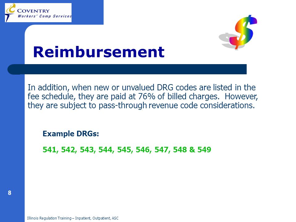 Illinois Regulation Training – Inpatient, Outpatient, ASC 8 Reimbursement In addition, when new or unvalued DRG codes are listed in the fee schedule, they are paid at 76% of billed charges.