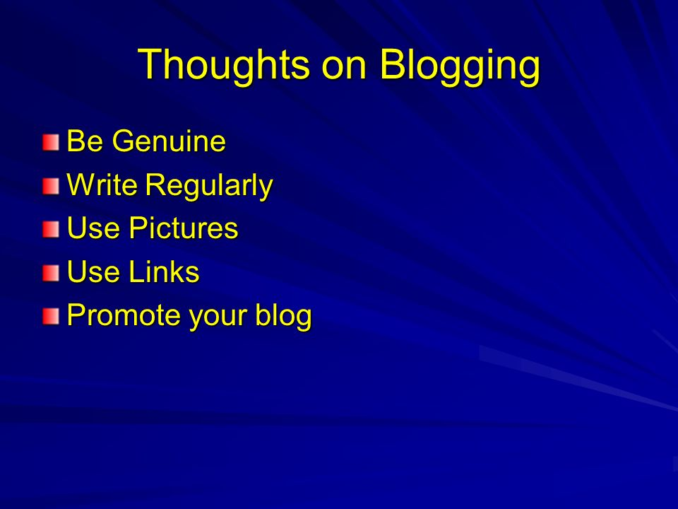 Thoughts on Blogging Be Genuine Write Regularly Use Pictures Use Links Promote your blog