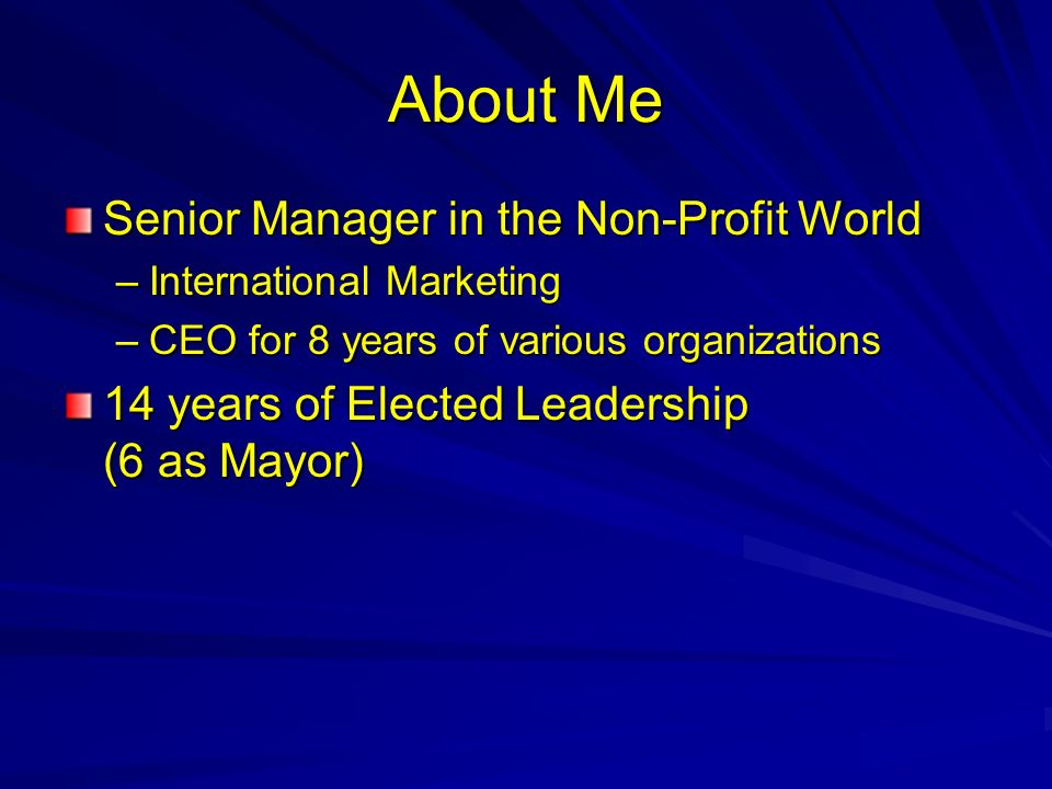 About Me Senior Manager in the Non-Profit World –International Marketing –CEO for 8 years of various organizations 14 years of Elected Leadership (6 as Mayor)