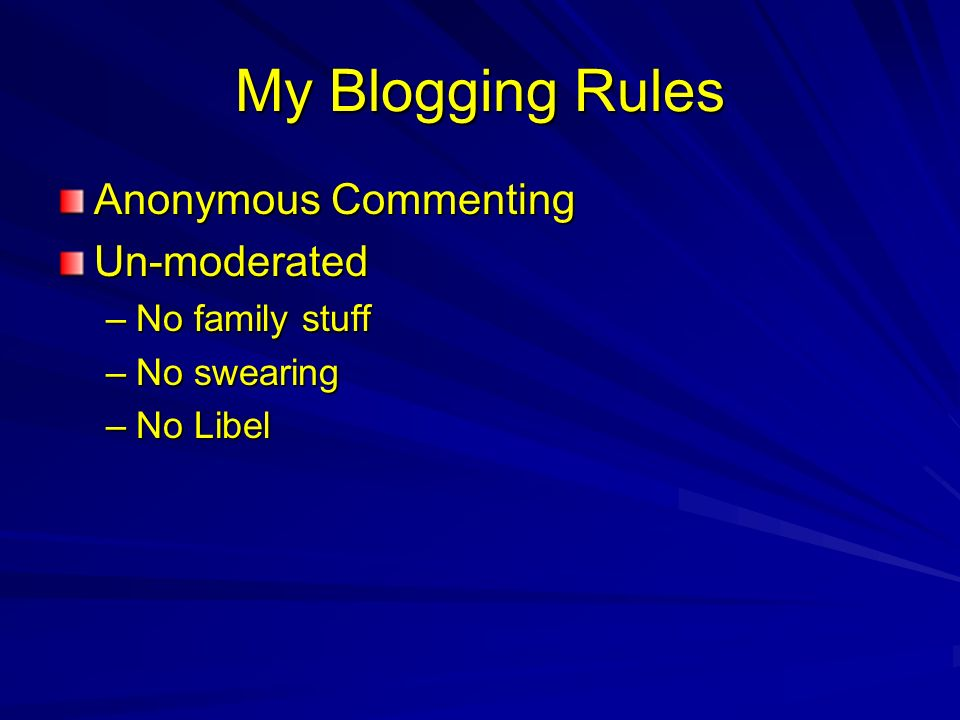 My Blogging Rules Anonymous Commenting Un-moderated –No family stuff –No swearing –No Libel