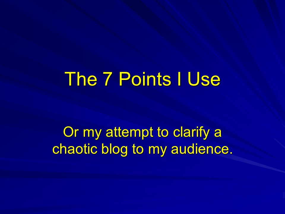 The 7 Points I Use Or my attempt to clarify a chaotic blog to my audience.