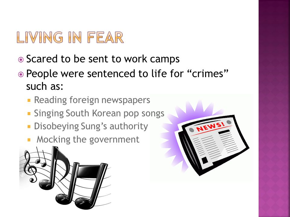 Scared to be sent to work camps People were sentenced to life for crimes such as: Reading foreign newspapers Singing South Korean pop songs Disobeying Sungs authority Mocking the government