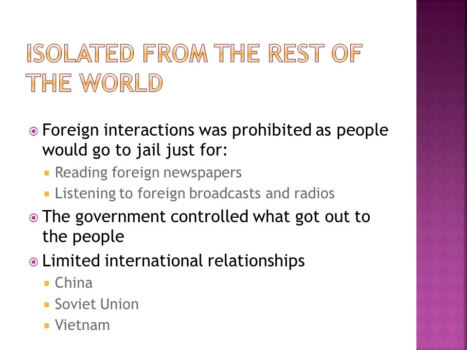 Foreign interactions was prohibited as people would go to jail just for: Reading foreign newspapers Listening to foreign broadcasts and radios The government controlled what got out to the people Limited international relationships China Soviet Union Vietnam