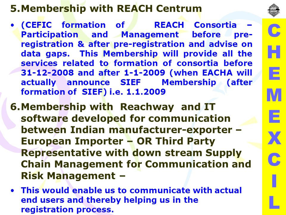 CHEMEXCILCHEMEXCIL 5.Membership with REACH Centrum (CEFIC formation of REACH Consortia – Participation and Management before pre- registration & after pre-registration and advise on data gaps.