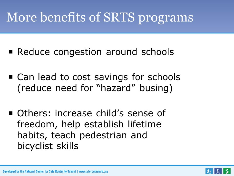 More benefits of SRTS programs Reduce congestion around schools Can lead to cost savings for schools (reduce need for hazard busing) Others: increase childs sense of freedom, help establish lifetime habits, teach pedestrian and bicyclist skills