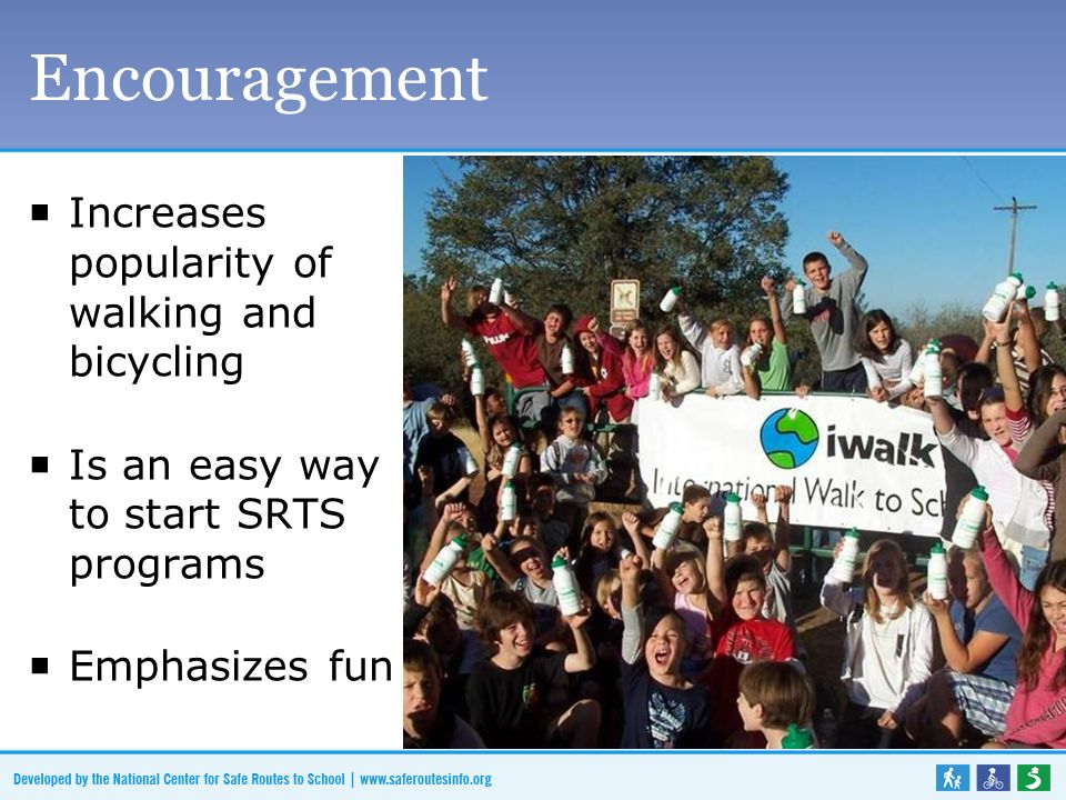 Encouragement Increases popularity of walking and bicycling Is an easy way to start SRTS programs Emphasizes fun