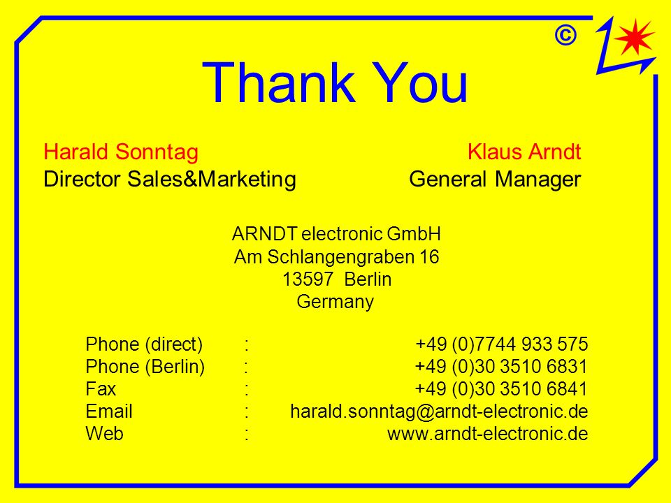Thank You Harald SonntagKlaus Arndt Director Sales&MarketingGeneral Manager ARNDT electronic GmbH Am Schlangengraben Berlin Germany Phone (direct):+49 (0) Phone (Berlin): +49 (0) Fax: +49 (0) Web: