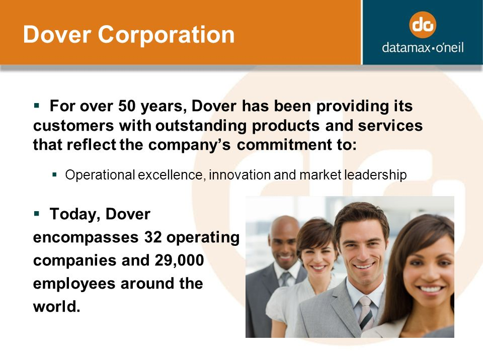 For over 50 years, Dover has been providing its customers with outstanding products and services that reflect the companys commitment to: Operational excellence, innovation and market leadership Today, Dover encompasses 32 operating companies and 29,000 employees around the world.