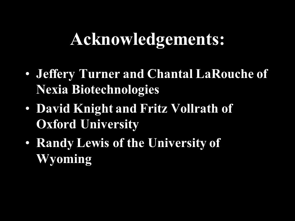 Acknowledgements: Jeffery Turner and Chantal LaRouche of Nexia Biotechnologies David Knight and Fritz Vollrath of Oxford University Randy Lewis of the University of Wyoming