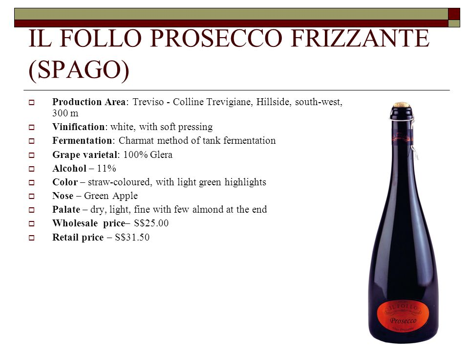 IL FOLLO PROSECCO FRIZZANTE (SPAGO) Production Area: Treviso - Colline Trevigiane, Hillside, south-west, 300 m Vinification: white, with soft pressing Fermentation: Charmat method of tank fermentation Grape varietal: 100% Glera Alcohol – 11% Color – straw-coloured, with light green highlights Nose – Green Apple Palate – dry, light, fine with few almond at the end Wholesale price– S$25.00 Retail price – S$31.50