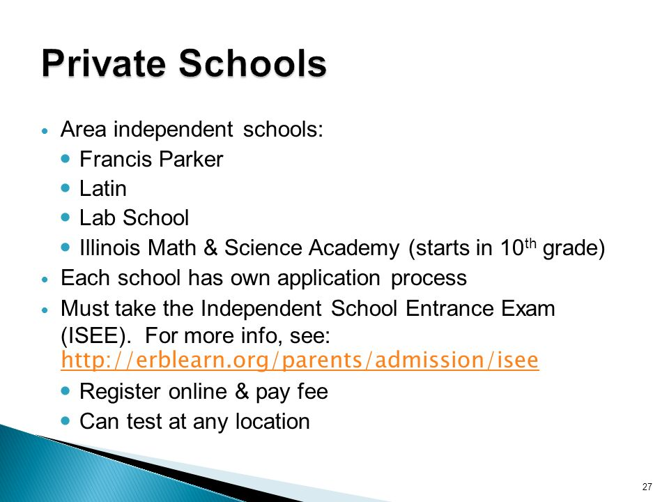 27 Area independent schools: Francis Parker Latin Lab School Illinois Math & Science Academy (starts in 10 th grade) Each school has own application process Must take the Independent School Entrance Exam (ISEE).