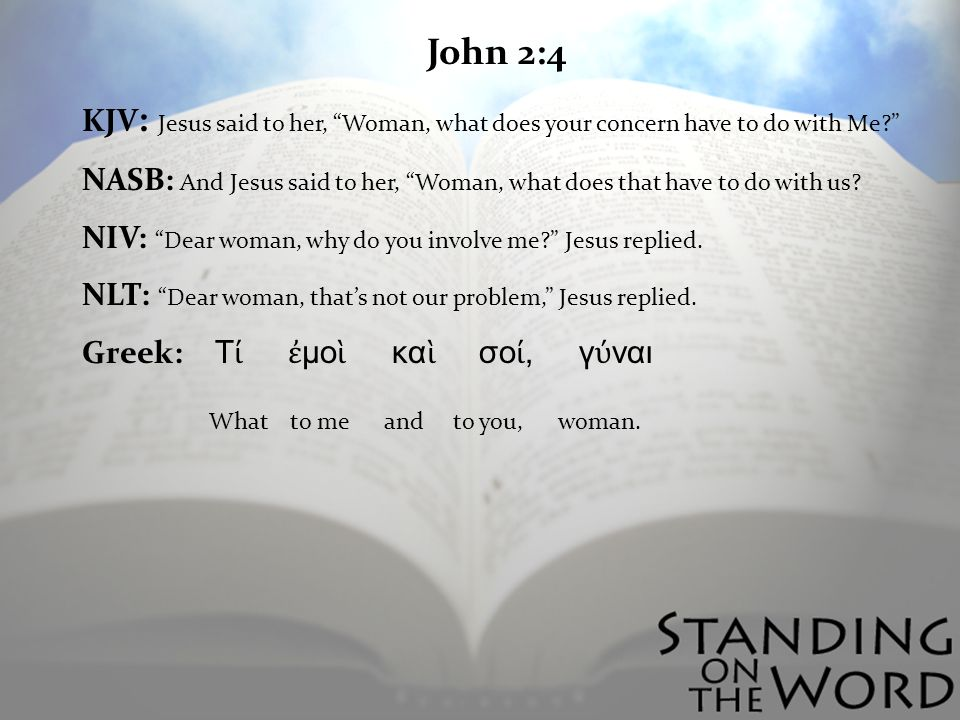 John 2:4 KJV : Jesus said to her, Woman, what does your concern have to do with Me.