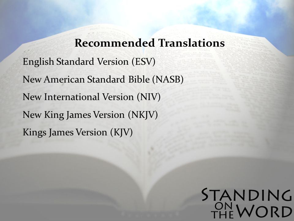 Recommended Translations English Standard Version (ESV) New American Standard Bible (NASB) New International Version (NIV) New King James Version (NKJV) Kings James Version (KJV)