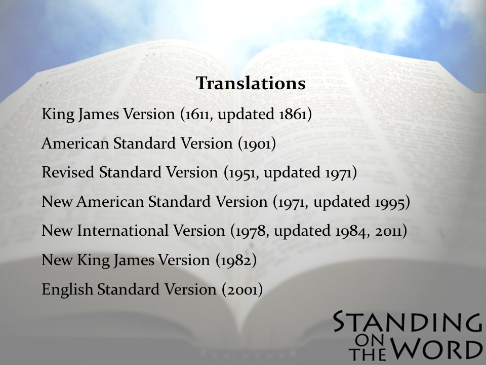 Translations King James Version (1611, updated 1861) American Standard Version (1901) Revised Standard Version (1951, updated 1971) New American Standard Version (1971, updated 1995) New International Version (1978, updated 1984, 2011) New King James Version (1982) English Standard Version (2001)