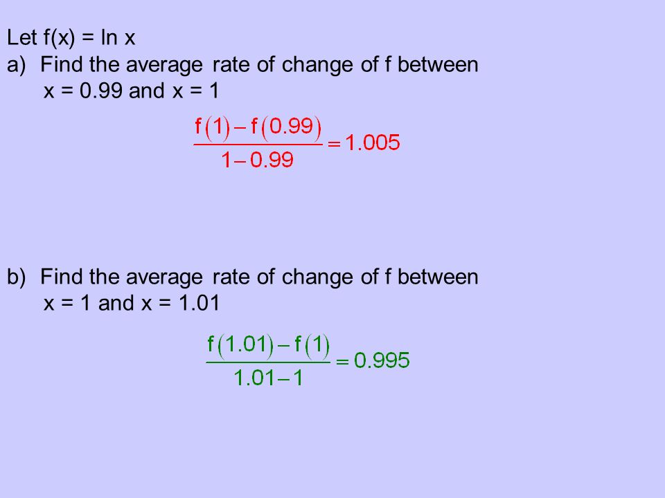 Let f(x) = ln x a)Find the average rate of change of f between x = 0.99 and x = 1 b)Find the average rate of change of f between x = 1 and x = 1.01