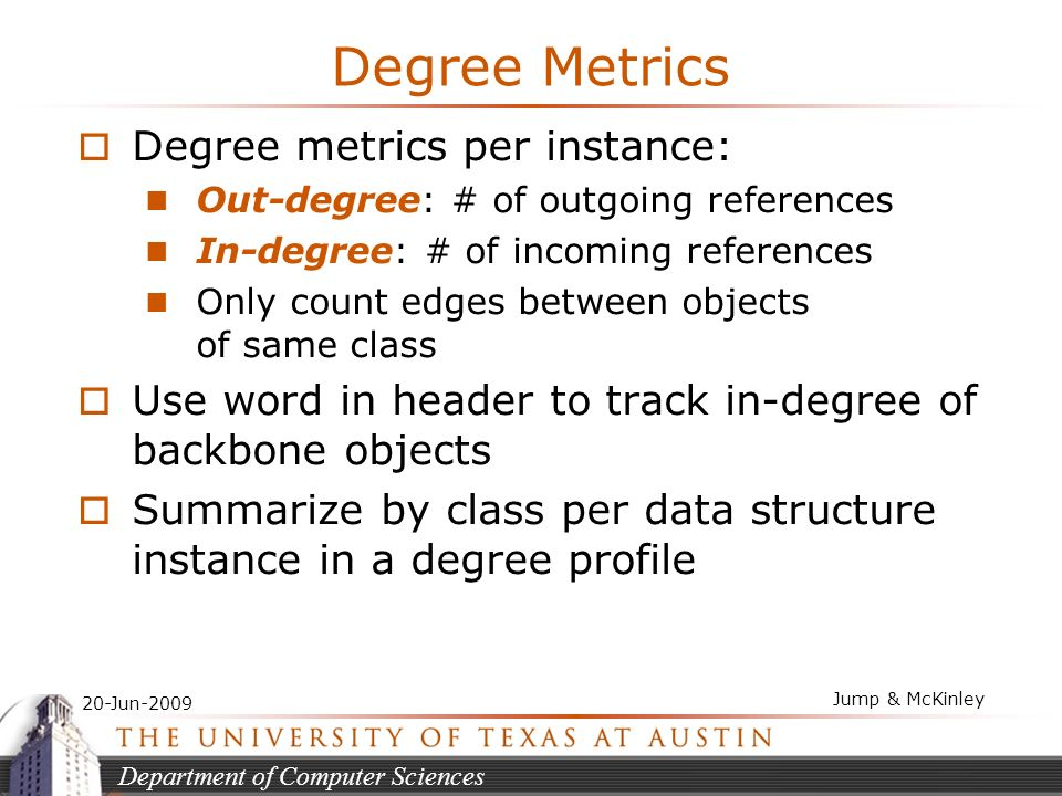 Department of Computer Sciences 20-Jun-2009 Jump & McKinley Degree Metrics Degree metrics per instance: Out-degree: # of outgoing references In-degree: # of incoming references Only count edges between objects of same class Use word in header to track in-degree of backbone objects Summarize by class per data structure instance in a degree profile