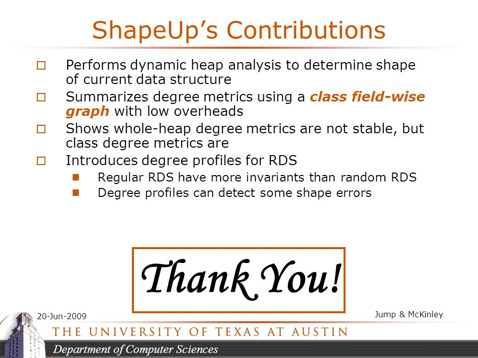 Department of Computer Sciences 20-Jun-2009 Jump & McKinley ShapeUps Contributions Performs dynamic heap analysis to determine shape of current data structure Summarizes degree metrics using a class field-wise graph with low overheads Shows whole-heap degree metrics are not stable, but class degree metrics are Introduces degree profiles for RDS Regular RDS have more invariants than random RDS Degree profiles can detect some shape errors Thank You!