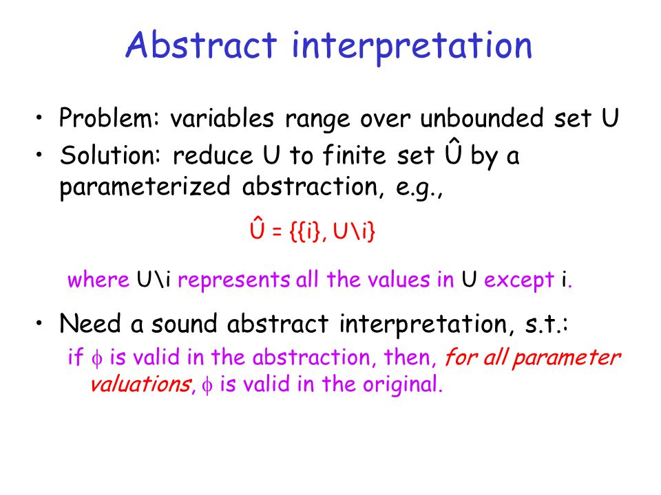 Abstract interpretation Problem: variables range over unbounded set U Solution: reduce U to finite set Û by a parameterized abstraction, e.g., where U\i represents all the values in U except i.