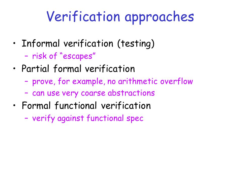 Verification approaches Informal verification (testing) –risk of escapes Partial formal verification –prove, for example, no arithmetic overflow –can use very coarse abstractions Formal functional verification –verify against functional spec